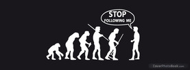 Stop following me Evolution, Free Facebook Timeline Profile Cover, Funny
