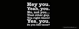Hey you Do you like Tacos, Free Facebook Timeline Profile Cover, Quotes